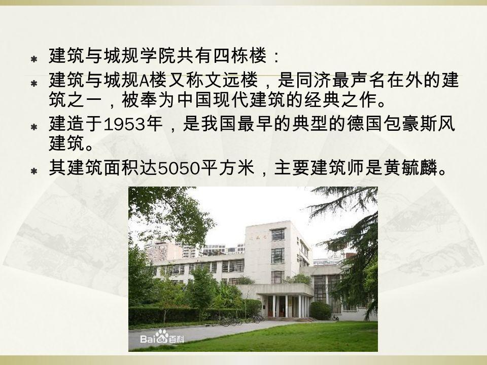  建筑与城规学院共有四栋楼:  建筑与城规 A 楼又称文远楼,是同济最声名在外的建 筑之一,被奉为中国现代建筑的经典之作。  建造于 1953 年,是我国最早的典型的德国包豪斯风 建筑。  其建筑面积达 5050 平方米,主要建筑师是黄毓麟。