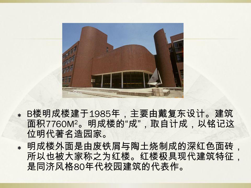  B 楼明成楼建于 1985 年,主要由戴复东设计。建筑 面积 7760M 2 。明成楼的 成 ,取自计成,以铭记这 位明代著名造园家。  明成楼外面是由废铁屑与陶土烧制成的深红色面砖, 所以也被大家称之为红楼。红楼极具现代建筑特征, 是同济风格 80 年代校园建筑的代表作。