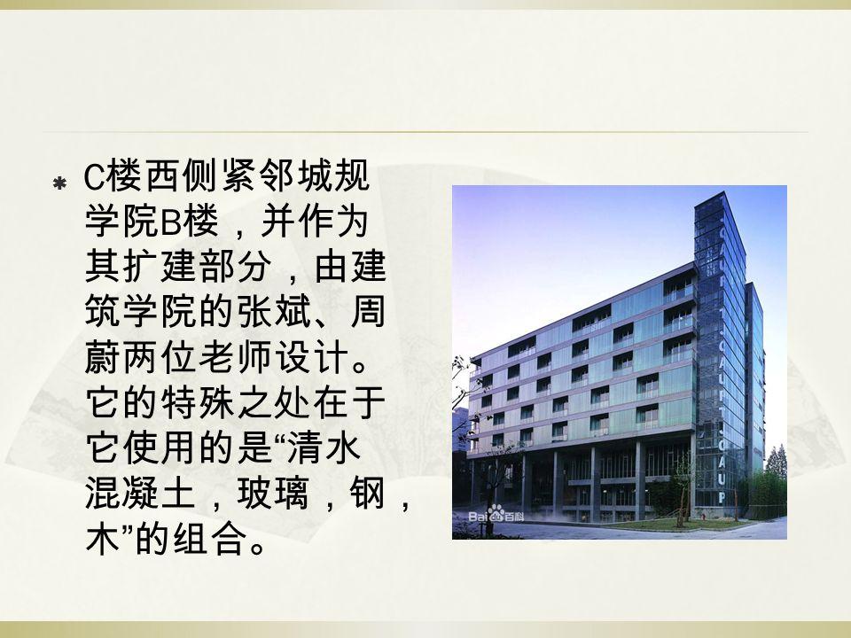 """ C 楼西侧紧邻城规 学院 B 楼,并作为 其扩建部分,由建 筑学院的张斌、周 蔚两位老师设计。 它的特殊之处在于 它使用的是 """" 清水 混凝土,玻璃,钢, 木 """" 的组合。"""