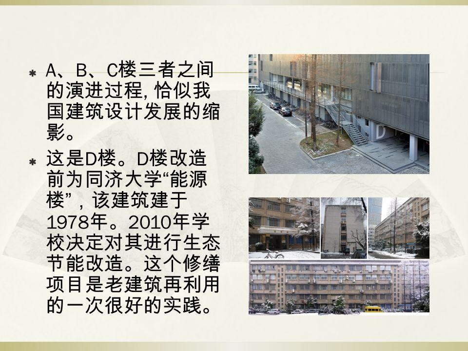 " A 、 B 、 C 楼三者之间 的演进过程, 恰似我 国建筑设计发展的缩 影。  这是 D 楼。 D 楼改造 前为同济大学 "" 能源 楼 "" ,该建筑建于 1978 年。 2010 年学 校决定对其进行生态 节能改造。这个修缮 项目是老建筑再利用 的一次很好的实践。"