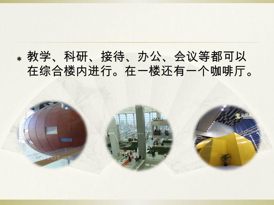  教学、科研、接待、办公、会议等都可以 在综合楼内进行。在一楼还有一个咖啡厅。