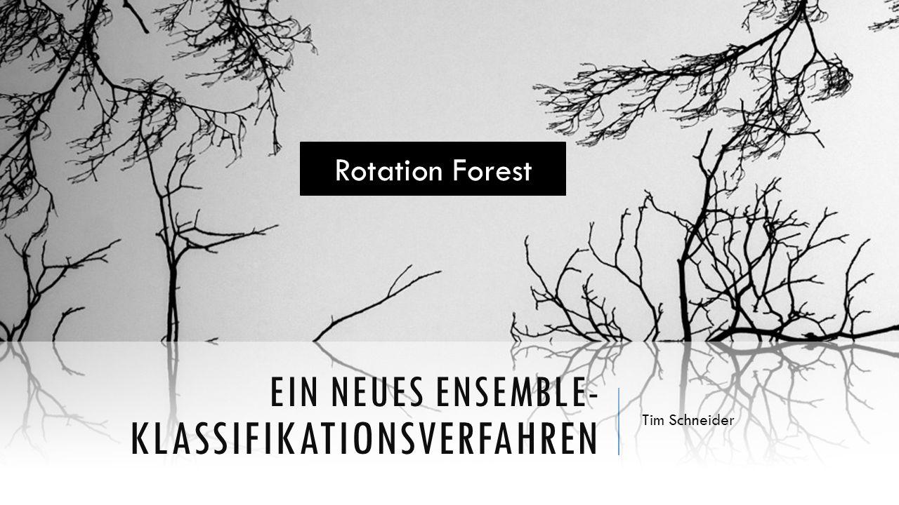 EIN NEUES ENSEMBLE- KLASSIFIKATIONSVERFAHREN Tim Schneider Rotation Forest