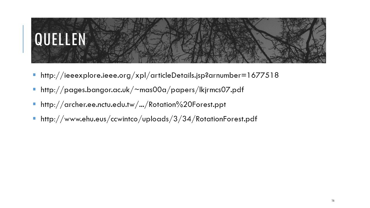 QUELLEN  http://ieeexplore.ieee.org/xpl/articleDetails.jsp arnumber=1677518  http://pages.bangor.ac.uk/~mas00a/papers/lkjrmcs07.pdf  http://archer.ee.nctu.edu.tw/.../Rotation%20Forest.ppt  http://www.ehu.eus/ccwintco/uploads/3/34/RotationForest.pdf 16