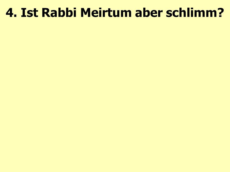 4. Ist Rabbi Meirtum aber schlimm?