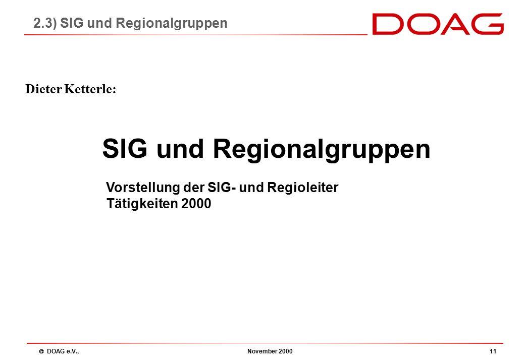  DOAG e.V., November 200011 SIG und Regionalgruppen Dieter Ketterle: 2.3) SIG und Regionalgruppen Vorstellung der SIG- und Regioleiter Tätigkeiten 2000