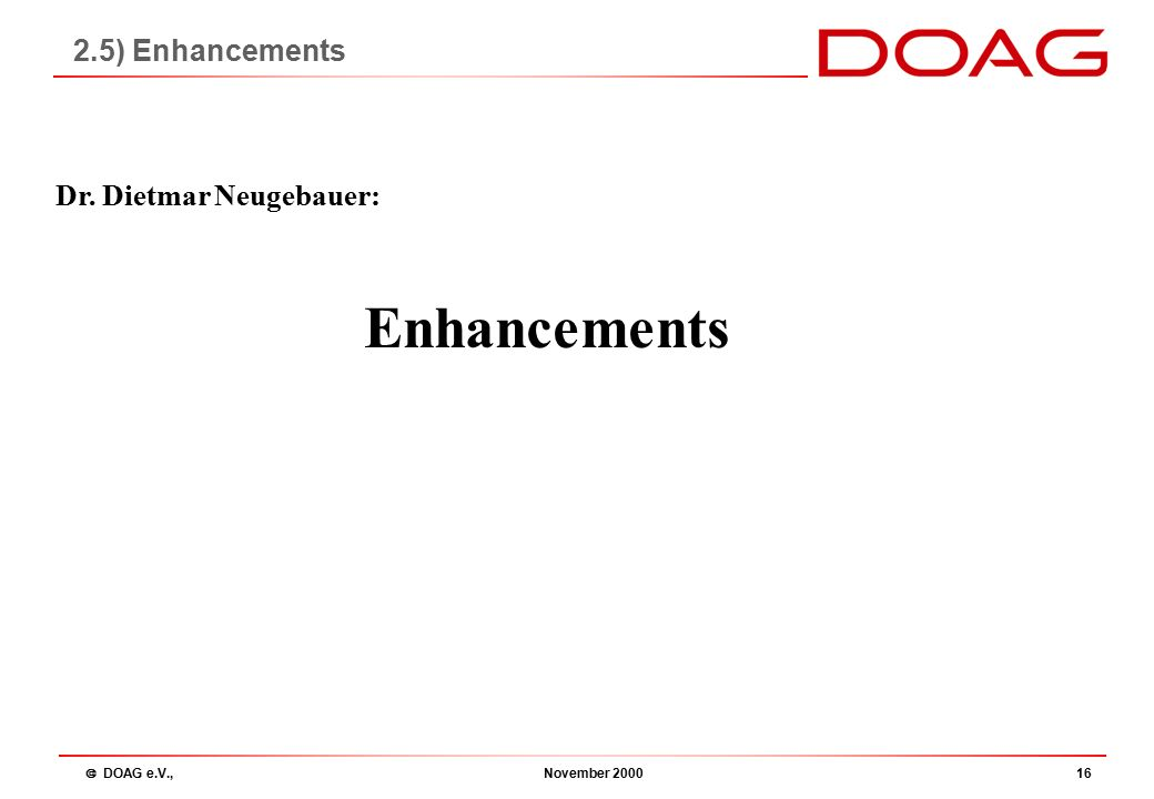  DOAG e.V., November 200016 Enhancements Dr. Dietmar Neugebauer: 2.5) Enhancements