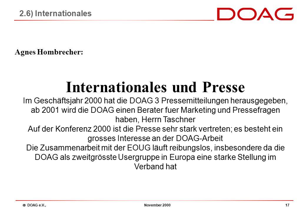  DOAG e.V., November 200017 Internationales und Presse Im Geschäftsjahr 2000 hat die DOAG 3 Pressemitteilungen herausgegeben, ab 2001 wird die DOAG einen Berater fuer Marketing und Pressefragen haben, Herrn Taschner Auf der Konferenz 2000 ist die Presse sehr stark vertreten; es besteht ein grosses Interesse an der DOAG-Arbeit Die Zusammenarbeit mit der EOUG läuft reibungslos, insbesondere da die DOAG als zweitgrösste Usergruppe in Europa eine starke Stellung im Verband hat Agnes Hombrecher: 2.6) Internationales