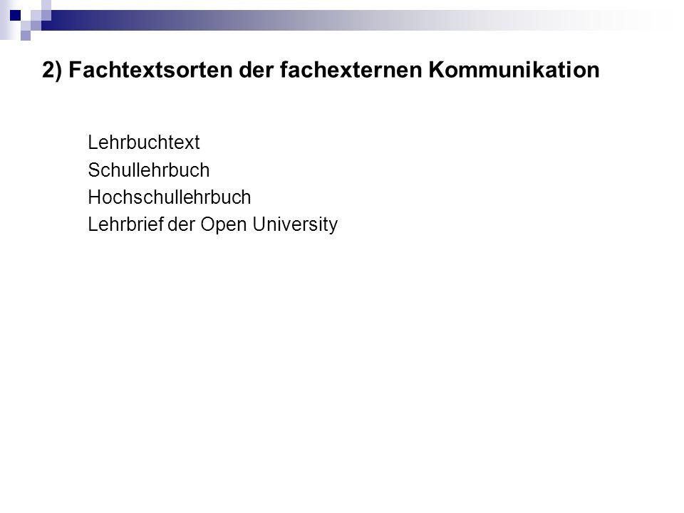 2) Fachtextsorten der fachexternen Kommunikation Lehrbuchtext Schullehrbuch Hochschullehrbuch Lehrbrief der Open University