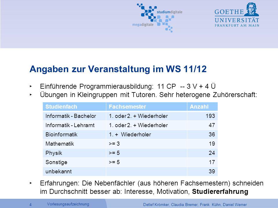 Detlef Krömker, Claudia Bremer, Frank Kühn, Daniel Werner 4 Vorlesungsaufzeichnung Angaben zur Veranstaltung im WS 11/12 ‣ Einführende Programmierausbildung: 11 CP -- 3 V + 4 Ü ‣ Übungen in Kleingruppen mit Tutoren.