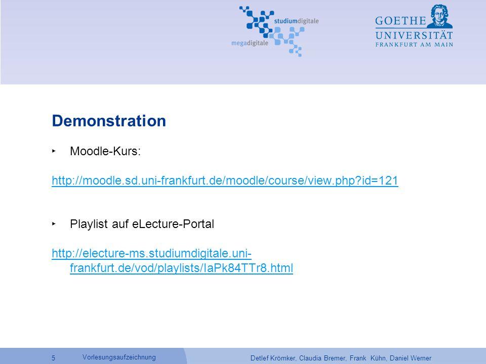 Detlef Krömker, Claudia Bremer, Frank Kühn, Daniel Werner 5 Vorlesungsaufzeichnung Demonstration ‣ Moodle-Kurs: http://moodle.sd.uni-frankfurt.de/moodle/course/view.php id=121 ‣ Playlist auf eLecture-Portal http://electure-ms.studiumdigitale.uni- frankfurt.de/vod/playlists/IaPk84TTr8.html