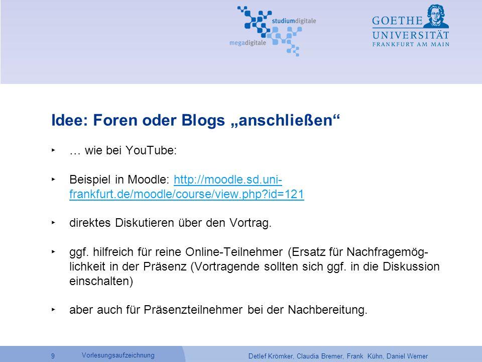 """Detlef Krömker, Claudia Bremer, Frank Kühn, Daniel Werner 9 Vorlesungsaufzeichnung Idee: Foren oder Blogs """"anschließen ‣ … wie bei YouTube: ‣ Beispiel in Moodle: http://moodle.sd.uni- frankfurt.de/moodle/course/view.php id=121http://moodle.sd.uni- frankfurt.de/moodle/course/view.php id=121 ‣ direktes Diskutieren über den Vortrag."""