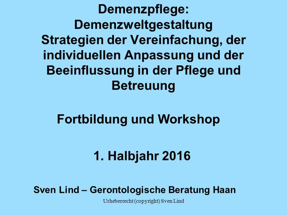 Urheberrecht (copyright) Sven Lind Demenzpflege: Demenzweltgestaltung Strategien der Vereinfachung, der individuellen Anpassung und der Beeinflussung in der Pflege und Betreuung Fortbildung und Workshop 1.