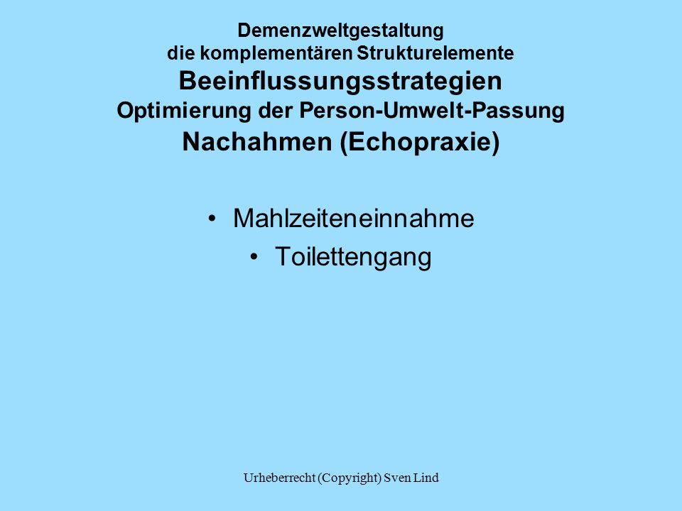 Demenzweltgestaltung die komplementären Strukturelemente Beeinflussungsstrategien Optimierung der Person-Umwelt-Passung Nachahmen (Echopraxie) Mahlzeiteneinnahme Toilettengang Urheberrecht (Copyright) Sven Lind