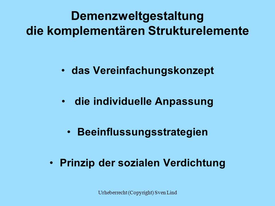 Demenzweltgestaltung die komplementären Strukturelemente das Vereinfachungskonzept die individuelle Anpassung Beeinflussungsstrategien Prinzip der sozialen Verdichtung Urheberrecht (Copyright) Sven Lind