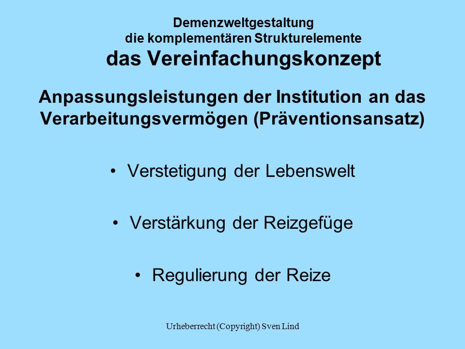Demenzweltgestaltung die komplementären Strukturelemente das Vereinfachungskonzept Anpassungsleistungen der Institution an das Verarbeitungsvermögen (Präventionsansatz) Verstetigung der Lebenswelt Verstärkung der Reizgefüge Regulierung der Reize Urheberrecht (Copyright) Sven Lind