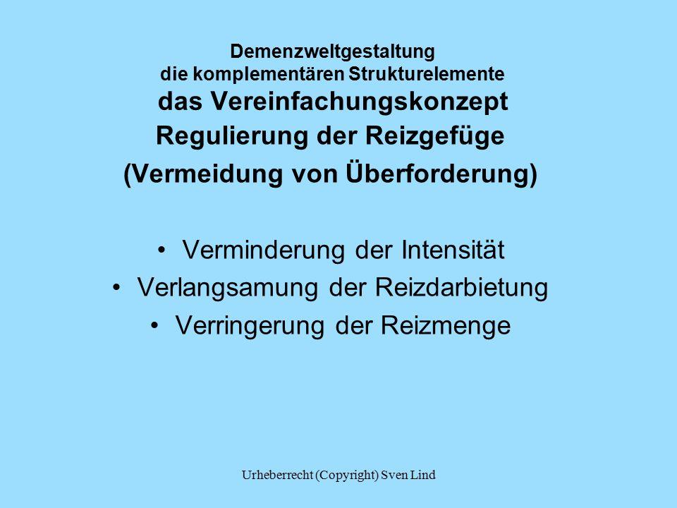 Demenzweltgestaltung die komplementären Strukturelemente das Vereinfachungskonzept Regulierung der Reizgefüge (Vermeidung von Überforderung) Verminderung der Intensität Verlangsamung der Reizdarbietung Verringerung der Reizmenge Urheberrecht (Copyright) Sven Lind