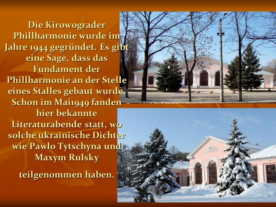 Die Kirowograder Phillharmonie wurde im Jahre 1944 gegründet. Es gibt eine Sage, dass das Fundament der Phillharmonie an der Stelle eines Stalles geba