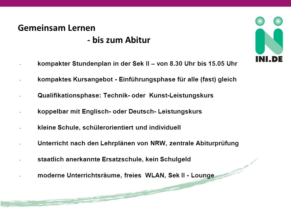 Gemeinsam Lernen - bis zum Abitur kompakter Stundenplan in der Sek II – von 8.30 Uhr bis 15.05 Uhr kompaktes Kursangebot - Einführungsphase für alle (fast) gleich Qualifikationsphase: Technik- oder Kunst-Leistungskurs koppelbar mit Englisch- oder Deutsch- Leistungskurs kleine Schule, schülerorientiert und individuell Unterricht nach den Lehrplänen von NRW, zentrale Abiturprüfung staatlich anerkannte Ersatzschule, kein Schulgeld moderne Unterrichtsräume, freies WLAN, Sek II - Lounge