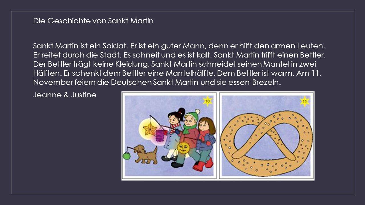Die Geschichte von Sankt Martin Sankt Martin ist ein Soldat. Er ist ein guter Mann, denn er hilft den armen Leuten. Er reitet durch die Stadt. Es schn