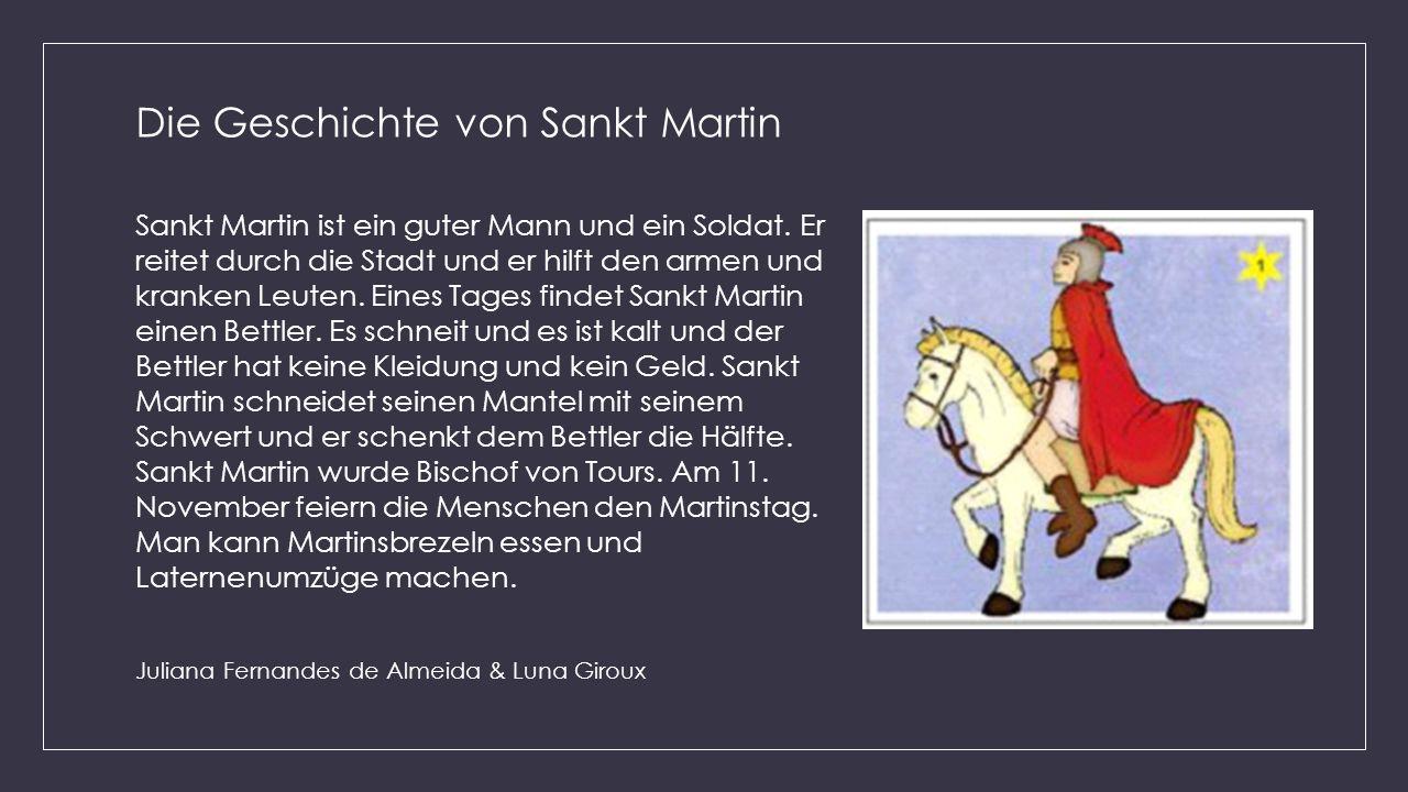 Die Geschichte von Sankt Martin Sankt Martin ist ein guter Mann und ein Soldat. Er reitet durch die Stadt und er hilft den armen und kranken Leuten. E