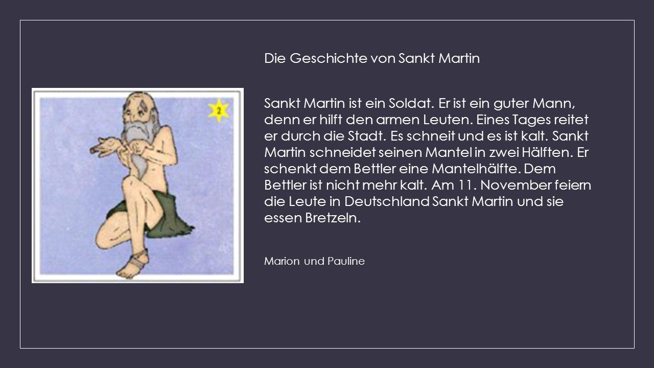 Die Geschichte von Sankt Martin Sankt Martin ist ein Soldat. Er ist ein guter Mann, denn er hilft den armen Leuten. Eines Tages reitet er durch die St