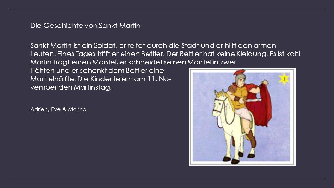 Die Geschichte von Sankt Martin Sankt Martin ist ein Soldat, er reitet durch die Stadt und er hilft den armen Leuten. Eines Tages trifft er einen Bett