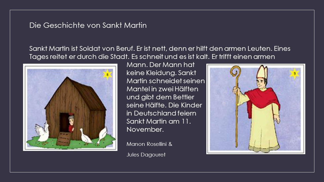 Die Geschichte von Sankt Martin Sankt Martin ist Soldat von Beruf. Er ist nett, denn er hilft den armen Leuten. Eines Tages reitet er durch die Stadt.