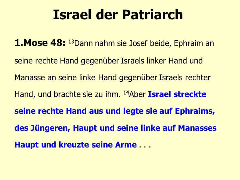 Israel der Patriarch 1.Mose 48: 13 Dann nahm sie Josef beide, Ephraim an seine rechte Hand gegenüber Israels linker Hand und Manasse an seine linke Hand gegenüber Israels rechter Hand, und brachte sie zu ihm.
