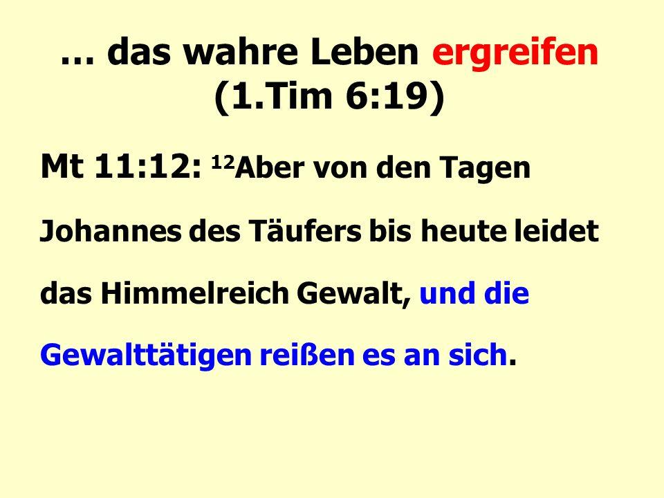 … das wahre Leben ergreifen (1.Tim 6:19) Mt 11:12: 12 Aber von den Tagen Johannes des Täufers bis heute leidet das Himmelreich Gewalt, und die Gewalttätigen reißen es an sich.