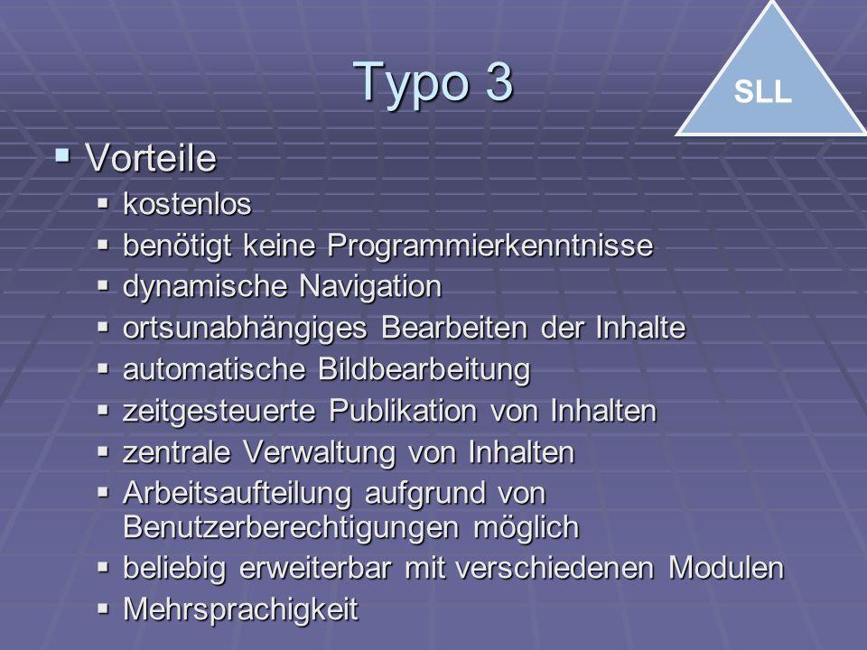 Typo 3  Vorteile  kostenlos  benötigt keine Programmierkenntnisse  dynamische Navigation  ortsunabhängiges Bearbeiten der Inhalte  automatische Bildbearbeitung  zeitgesteuerte Publikation von Inhalten  zentrale Verwaltung von Inhalten  Arbeitsaufteilung aufgrund von Benutzerberechtigungen möglich  beliebig erweiterbar mit verschiedenen Modulen  Mehrsprachigkeit SLL