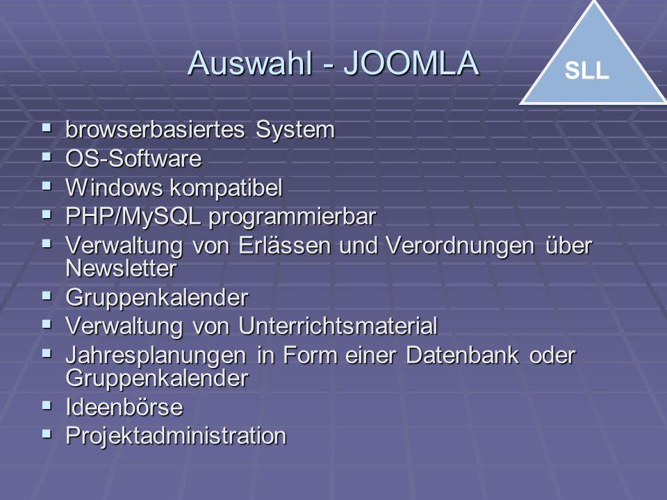 Auswahl - JOOMLA  browserbasiertes System  OS-Software  Windows kompatibel  PHP/MySQL programmierbar  Verwaltung von Erlässen und Verordnungen über Newsletter  Gruppenkalender  Verwaltung von Unterrichtsmaterial  Jahresplanungen in Form einer Datenbank oder Gruppenkalender  Ideenbörse  Projektadministration SLL