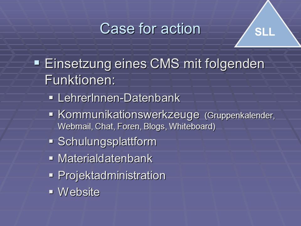 Case for action  Einsetzung eines CMS mit folgenden Funktionen:  LehrerInnen-Datenbank  Kommunikationswerkzeuge (Gruppenkalender, Webmail, Chat, Foren, Blogs, Whiteboard)  Schulungsplattform  Materialdatenbank  Projektadministration  Website SLL