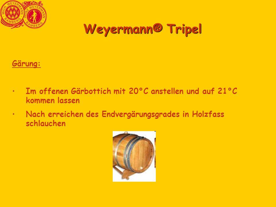 Weyermann® Tripel Gärung: Im offenen Gärbottich mit 20°C anstellen und auf 21°C kommen lassen Nach erreichen des Endvergärungsgrades in Holzfass schla