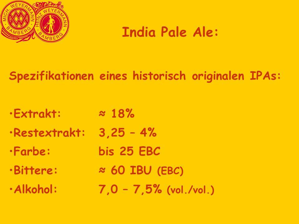 Spezifikationen eines historisch originalen IPAs: Extrakt:≈ 18% Restextrakt:3,25 – 4% Farbe:bis 25 EBC Bittere: ≈ 60 IBU (EBC) Alkohol:7,0 – 7,5% (vol