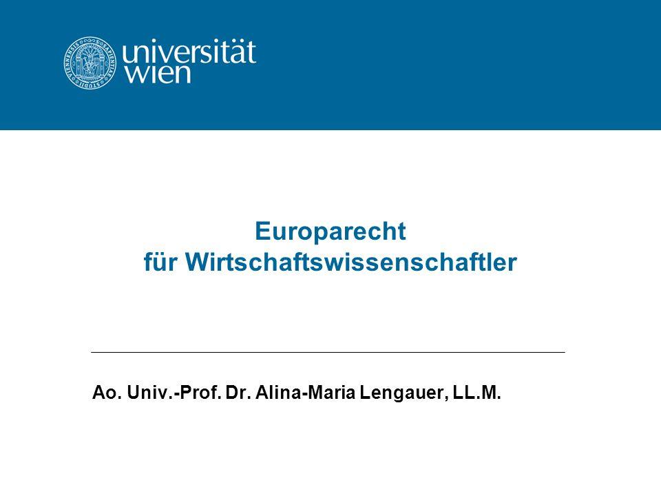 Europarecht für Wirtschaftswissenschaftler Ao. Univ.-Prof. Dr. Alina-Maria Lengauer, LL.M.