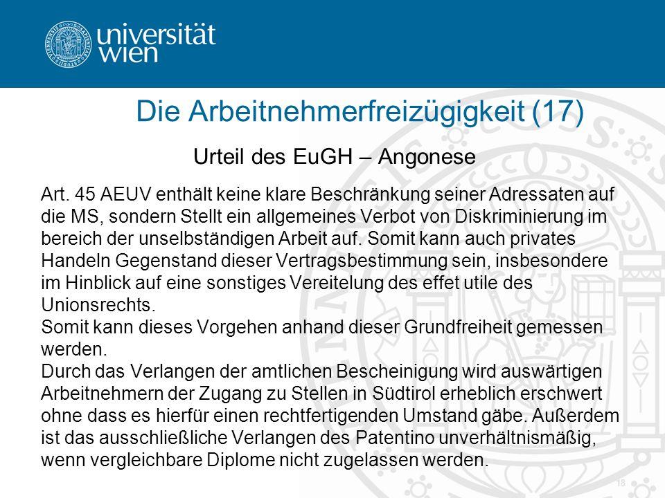 18 Urteil des EuGH – Angonese Art. 45 AEUV enthält keine klare Beschränkung seiner Adressaten auf die MS, sondern Stellt ein allgemeines Verbot von Di