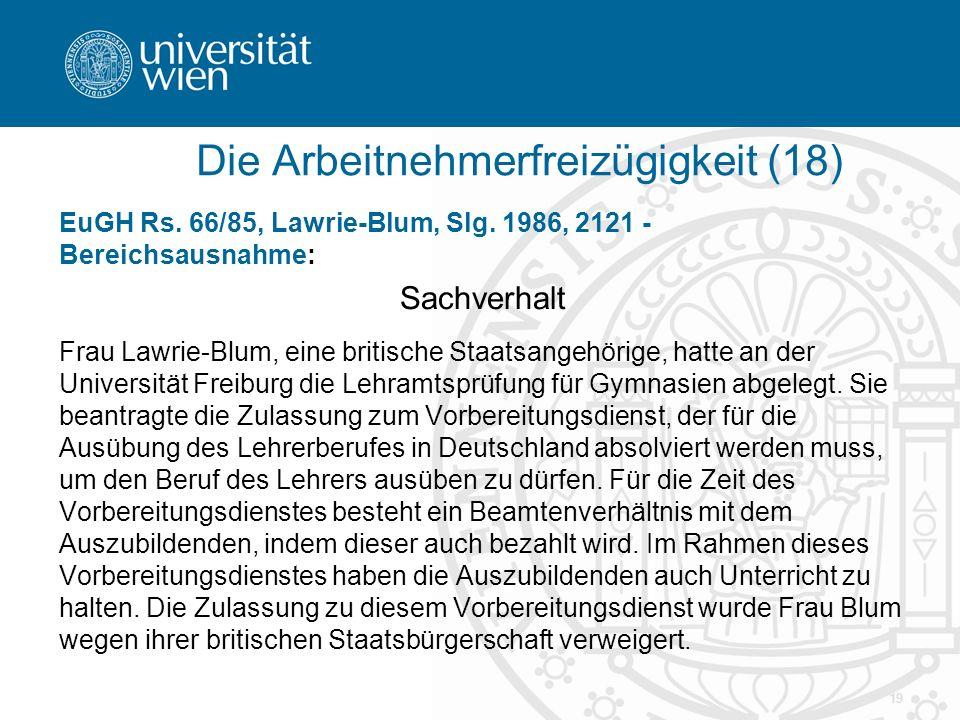 19 EuGH Rs. 66/85, Lawrie-Blum, Slg. 1986, 2121 - Bereichsausnahme: Sachverhalt Frau Lawrie-Blum, eine britische Staatsangehörige, hatte an der Univer