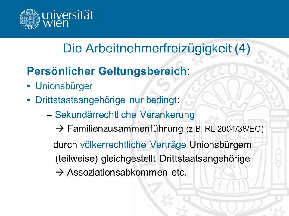 5 Die Arbeitnehmerfreizügigkeit (4) Persönlicher Geltungsbereich: Unionsbürger Drittstaatsangehörige nur bedingt: – Sekundärrechtliche Verankerung  Familienzusammenführung (z.B.