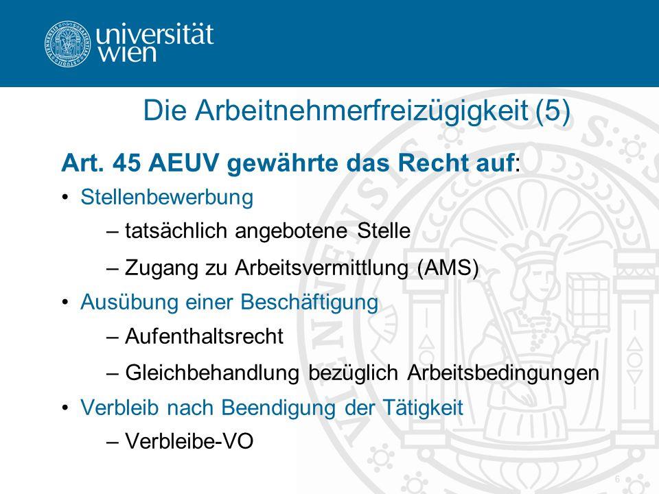 6 Die Arbeitnehmerfreizügigkeit (5) Art. 45 AEUV gewährte das Recht auf: Stellenbewerbung – tatsächlich angebotene Stelle – Zugang zu Arbeitsvermittlu