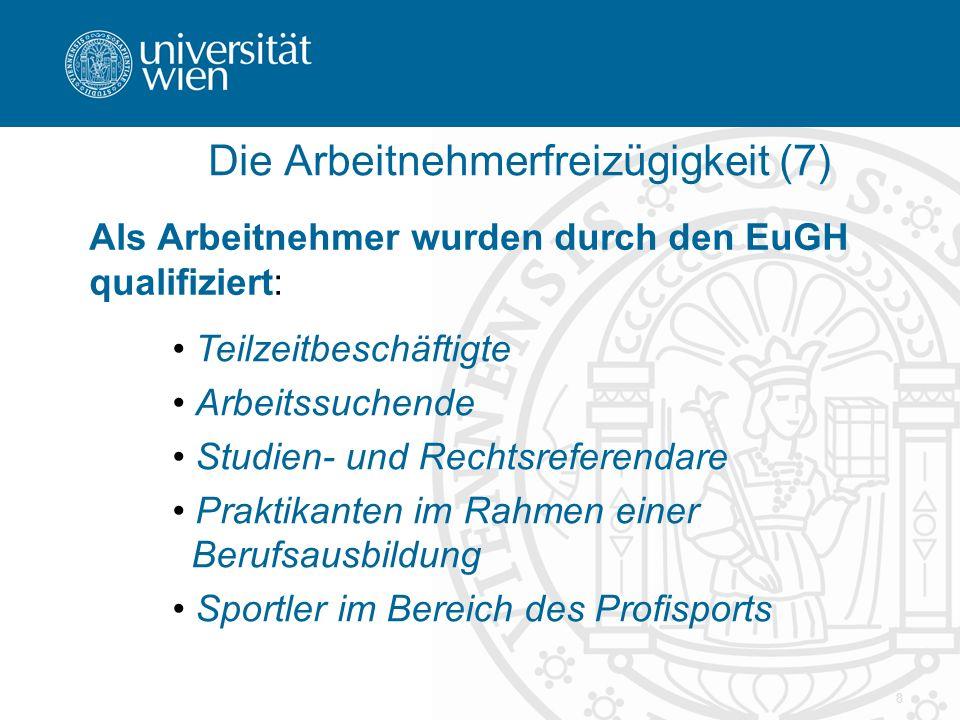 8 Die Arbeitnehmerfreizügigkeit (7) Als Arbeitnehmer wurden durch den EuGH qualifiziert: Teilzeitbeschäftigte Arbeitssuchende Studien- und Rechtsrefer