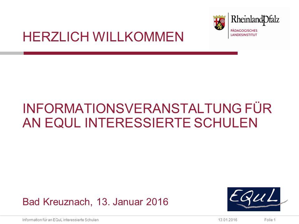 Folie 1Information für an EQuL interessierte Schulen13.01.2016 HERZLICH WILLKOMMEN INFORMATIONSVERANSTALTUNG FÜR AN EQUL INTERESSIERTE SCHULEN Bad Kreuznach, 13.