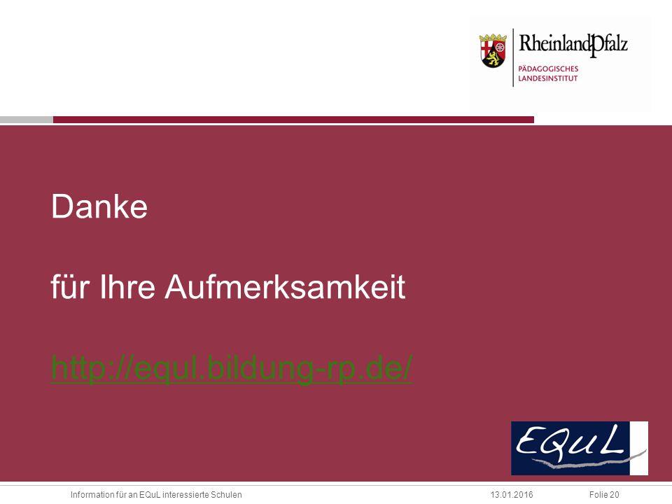 Folie 20Information für an EQuL interessierte Schulen13.01.2016 Danke für Ihre Aufmerksamkeit http://equl.bildung-rp.de/