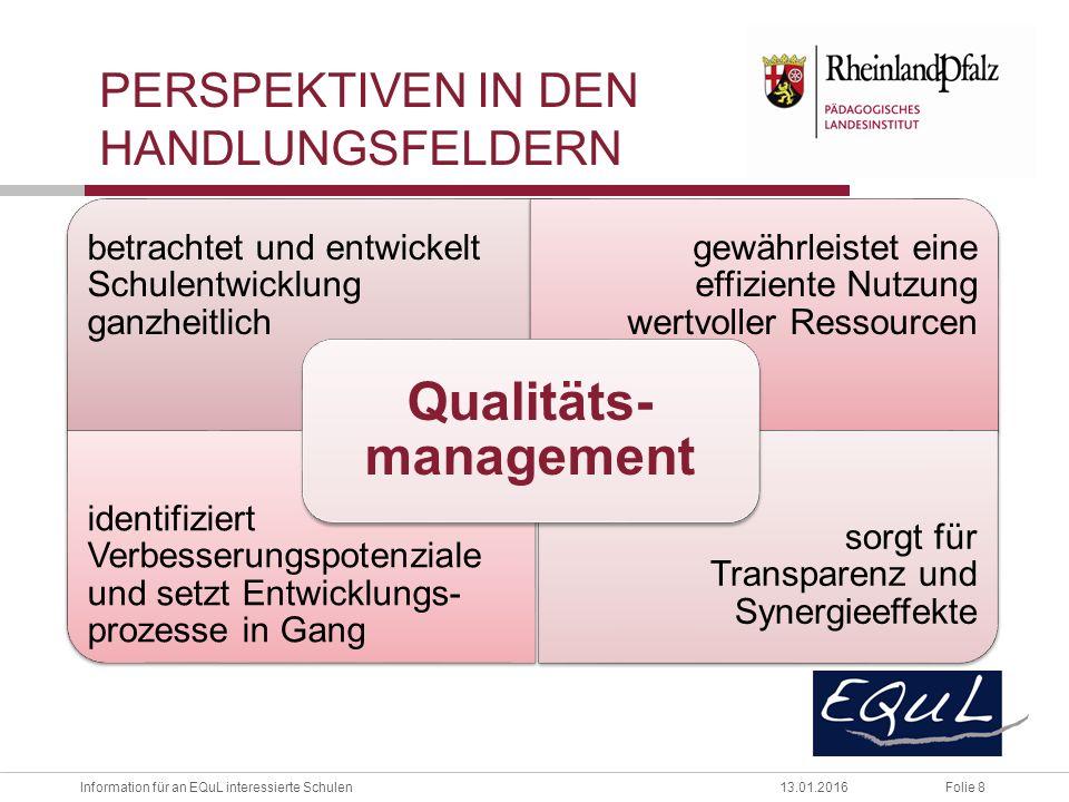 Folie 8Information für an EQuL interessierte Schulen13.01.2016 betrachtet und entwickelt Schulentwicklung ganzheitlich gewährleistet eine effiziente Nutzung wertvoller Ressourcen identifiziert Verbesserungspotenziale und setzt Entwicklungs- prozesse in Gang sorgt für Transparenz und Synergieeffekte Qualitäts- management PERSPEKTIVEN IN DEN HANDLUNGSFELDERN