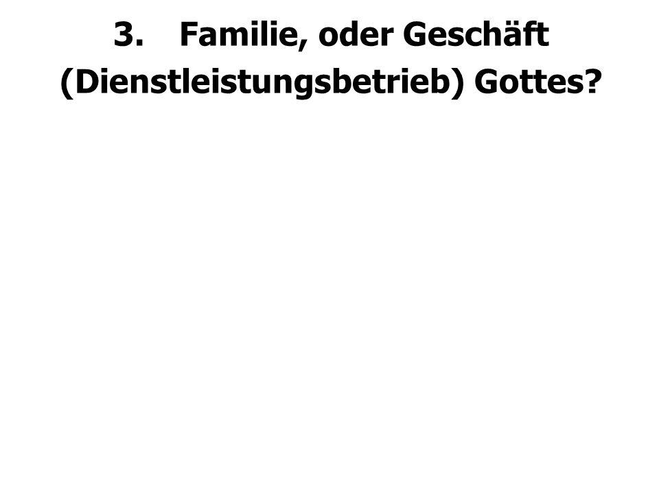 3.Familie, oder Geschäft (Dienstleistungsbetrieb) Gottes?