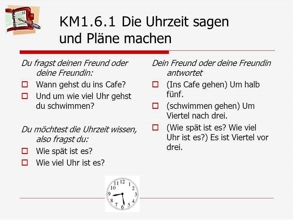 KM1.6.1 Die Uhrzeit sagen und Pläne machen Du fragst deinen Freund oder deine Freundin:  Wann gehst du ins Cafe?  Und um wie viel Uhr gehst du schwi