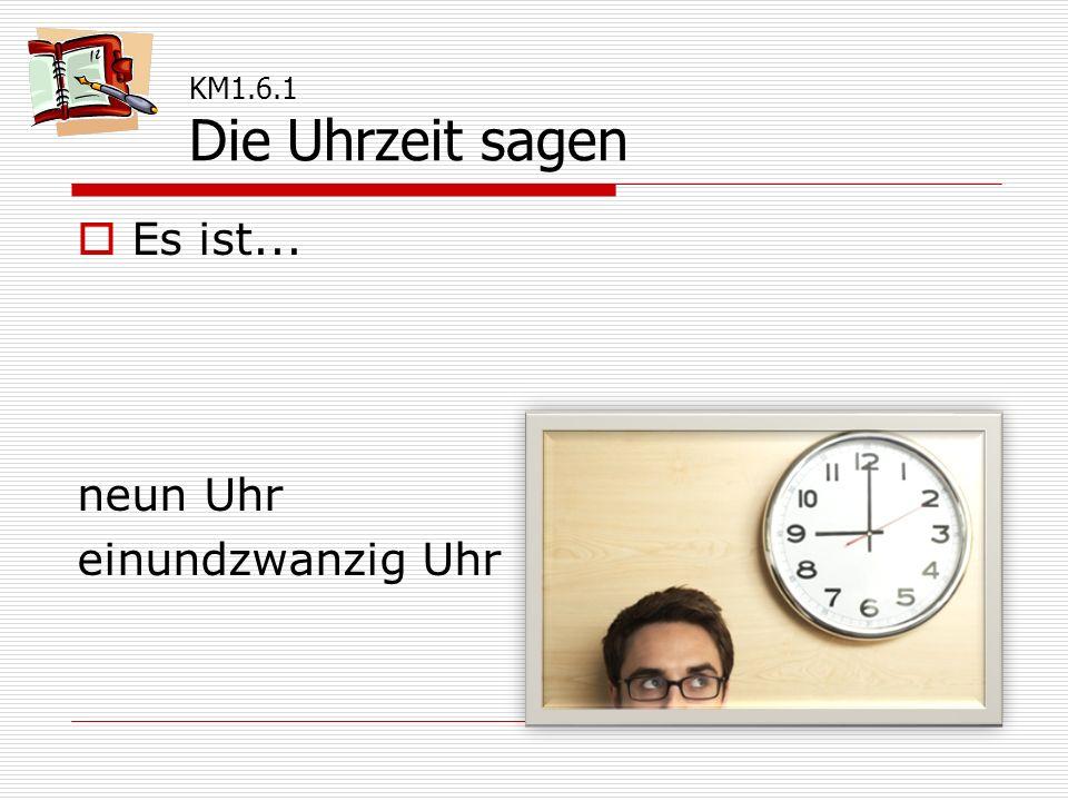  Es ist... neun Uhr einundzwanzig Uhr KM1.6.1 Die Uhrzeit sagen