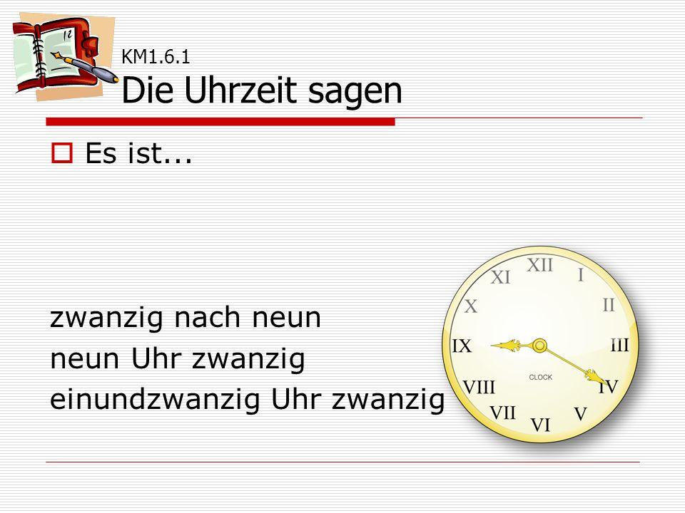  Es ist... zwanzig nach neun neun Uhr zwanzig einundzwanzig Uhr zwanzig KM1.6.1 Die Uhrzeit sagen