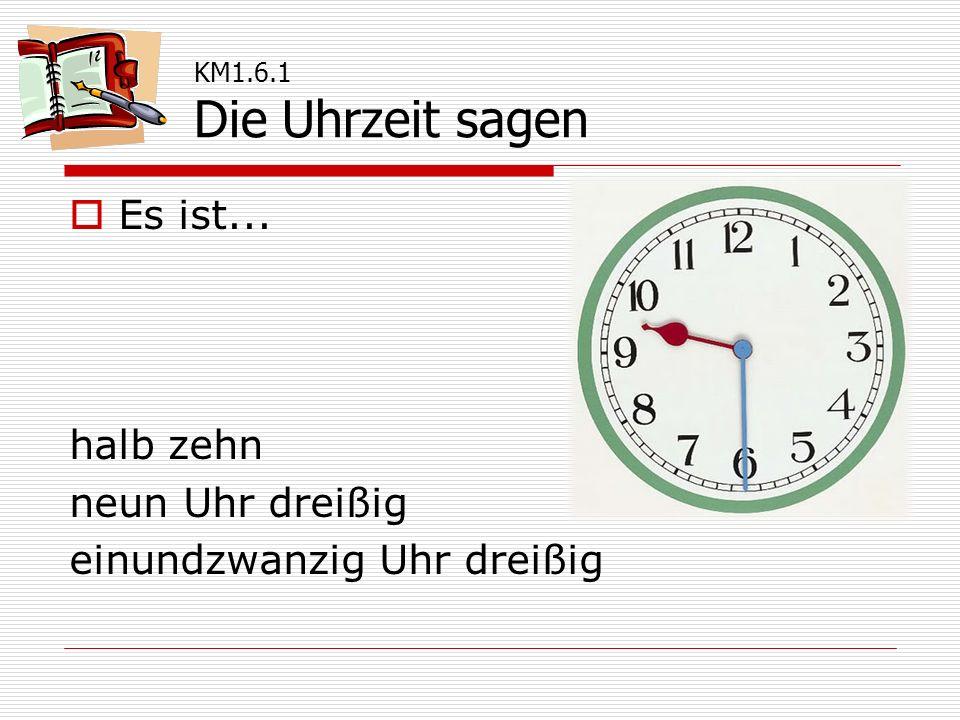  Es ist... halb zehn neun Uhr dreißig einundzwanzig Uhr dreißig KM1.6.1 Die Uhrzeit sagen