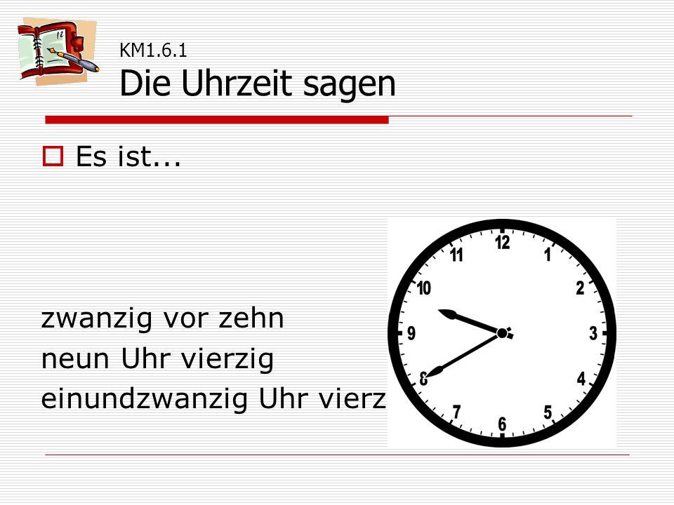  Es ist... zwanzig vor zehn neun Uhr vierzig einundzwanzig Uhr vierzig KM1.6.1 Die Uhrzeit sagen