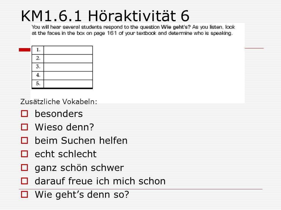 KM1.6.1 Höraktivität 6 Zusätzliche Vokabeln:  besonders  Wieso denn?  beim Suchen helfen  echt schlecht  ganz schön schwer  darauf freue ich mic